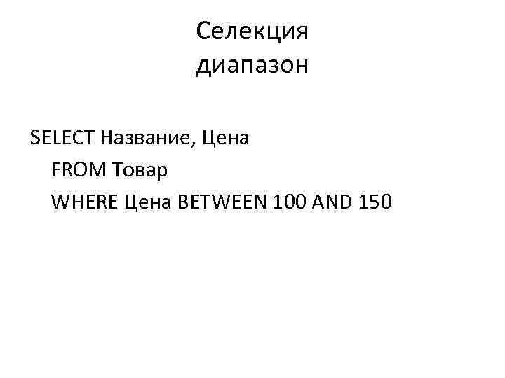 Селекция диапазон SELECT Название, Цена FROM Товар WHERE Цена BETWEEN 100 AND 150