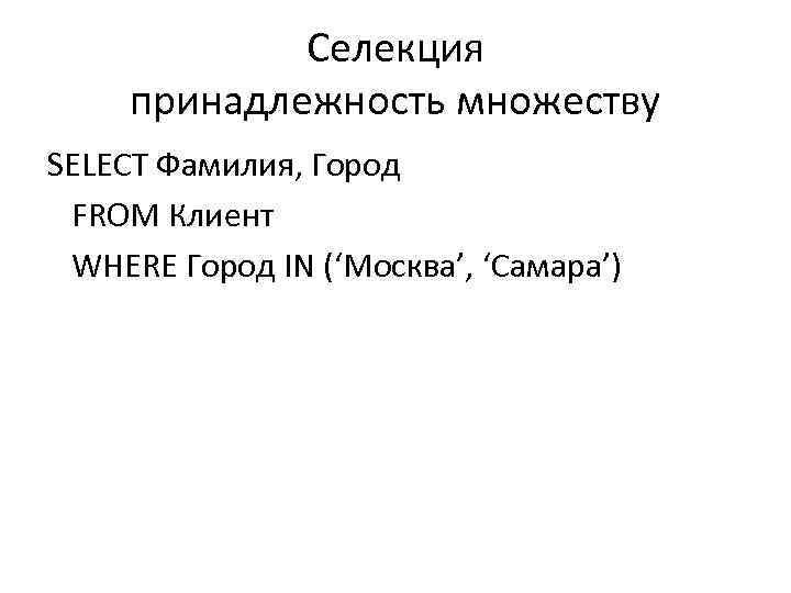 Селекция принадлежность множеству SELECT Фамилия, Город FROM Клиент WHERE Город IN ('Москва', 'Самара')