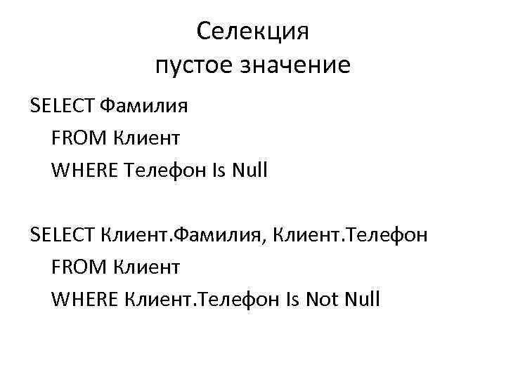 Селекция пустое значение SELECT Фамилия FROM Клиент WHERE Телефон Is Null SELECT Клиент. Фамилия,