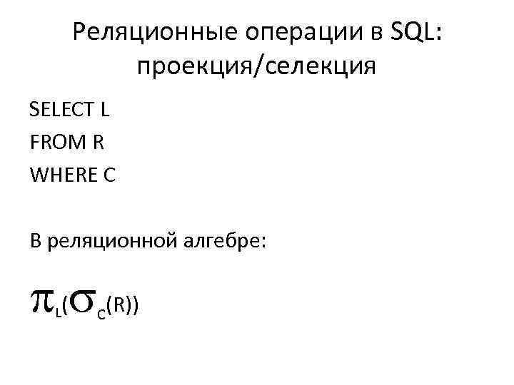 Реляционные операции в SQL: проекция/селекция SELECT L FROM R WHERE C В реляционной алгебре: