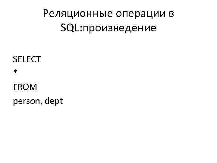 Реляционные операции в SQL: произведение SELECT * FROM person, dept