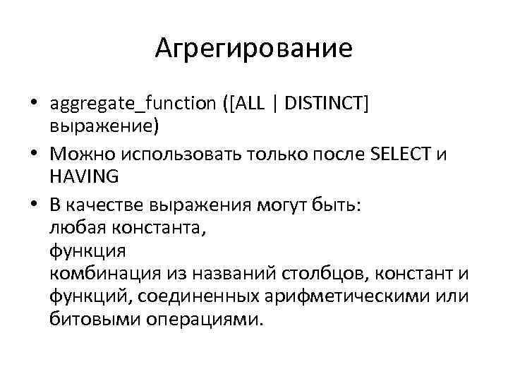Агрегирование • aggregate_function ([ALL | DISTINCT] выражение) • Можно использовать только после SELECT и