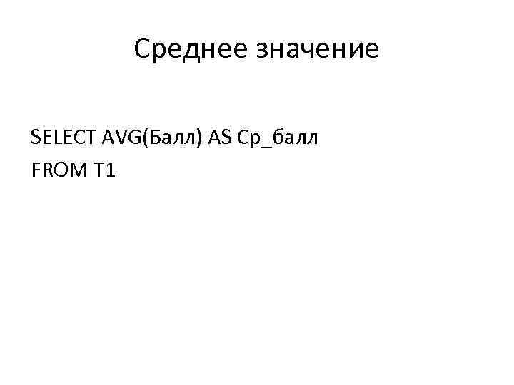 Среднее значение SELECT AVG(Балл) AS Ср_балл FROM T 1