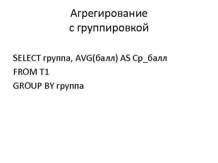 Агрегирование с группировкой SELECT группа, AVG(балл) AS Ср_балл FROM T 1 GROUP BY группа