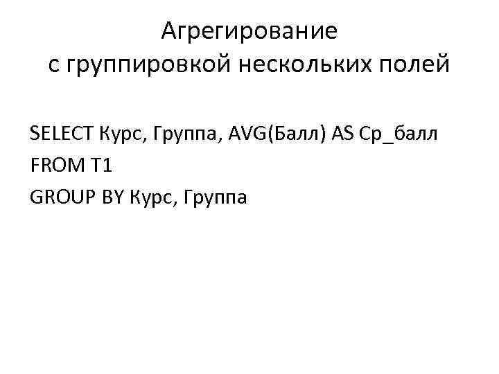 Агрегирование с группировкой нескольких полей SELECT Курс, Группа, AVG(Балл) AS Ср_балл FROM T 1