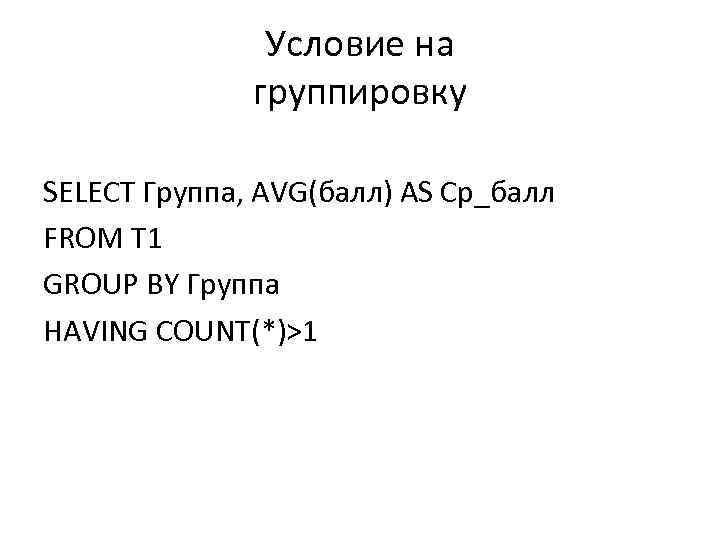 Условие на группировку SELECT Группа, AVG(балл) AS Ср_балл FROM T 1 GROUP BY Группа