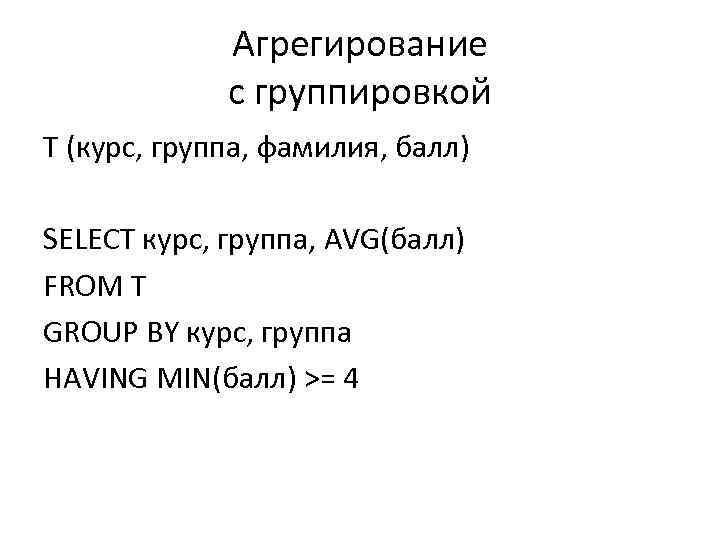 Агрегирование с группировкой T (курс, группа, фамилия, балл) SELECT курс, группа, AVG(балл) FROM T