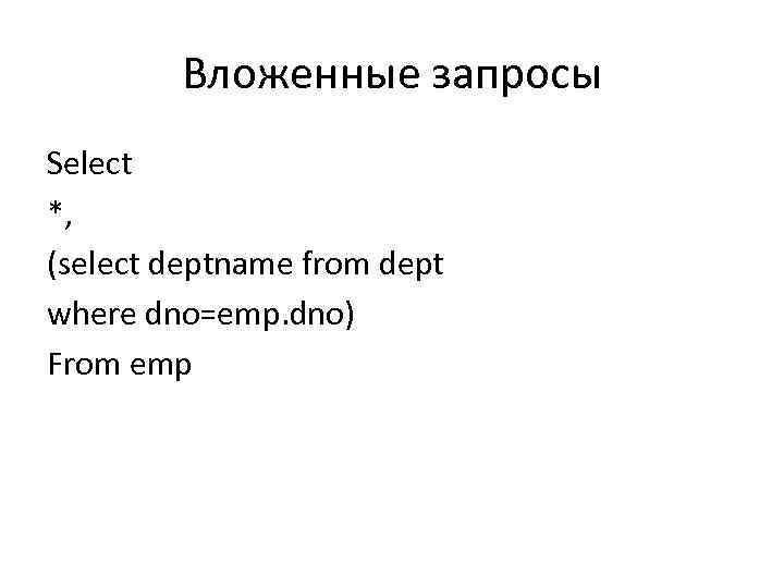 Вложенные запросы Select *, (select deptname from dept where dno=emp. dno) From emp