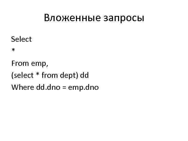 Вложенные запросы Select * From emp, (select * from dept) dd Where dd. dno