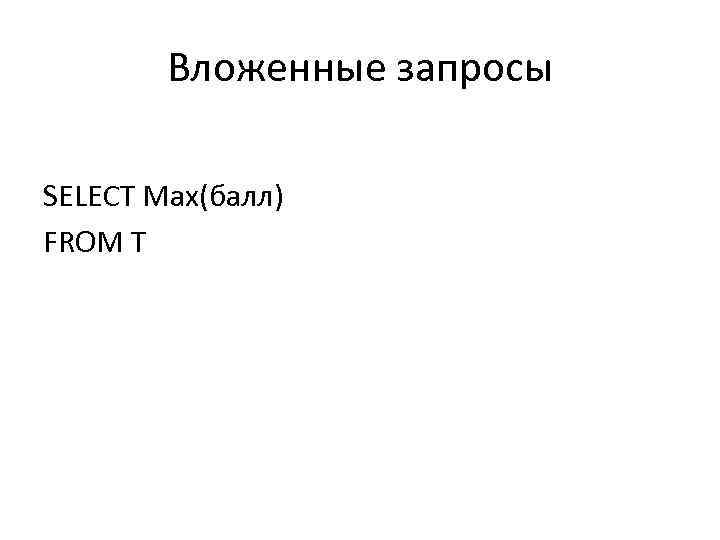 Вложенные запросы SELECT Max(балл) FROM T