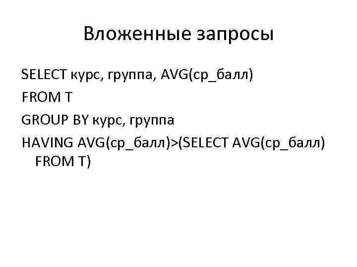 Вложенные запросы SELECT курс, группа, AVG(ср_балл) FROM T GROUP BY курс, группа HAVING AVG(ср_балл)>(SELECT