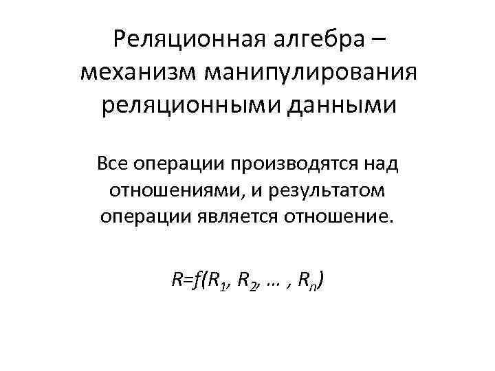 Реляционная алгебра – механизм манипулирования реляционными данными Все операции производятся над отношениями, и результатом