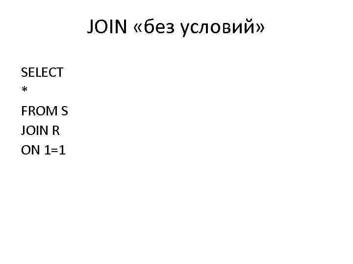 JOIN «без условий» SELECT * FROM S JOIN R ON 1=1