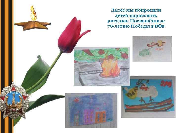 Далее мы попросили детей нарисовать рисунки. Посвящённые 70 -летию Победы в ВОв