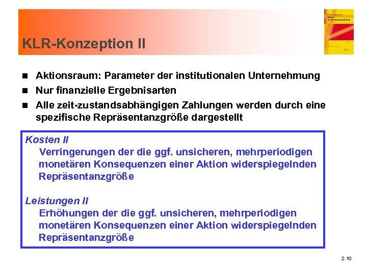 KLR-Konzeption II Aktionsraum: Parameter der institutionalen Unternehmung n Nur finanzielle Ergebnisarten n Alle zeit-zustandsabhängigen