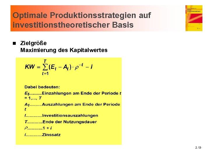Optimale Produktionsstrategien auf investitionstheoretischer Basis n Zielgröße Maximierung des Kapitalwertes 2. 13