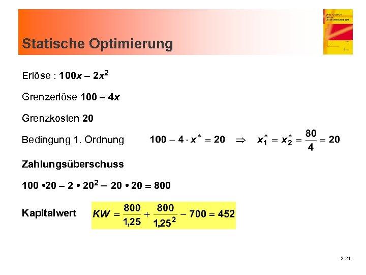 Statische Optimierung Erlöse : 100 x - 2 x 2 Grenzerlöse 100 - 4