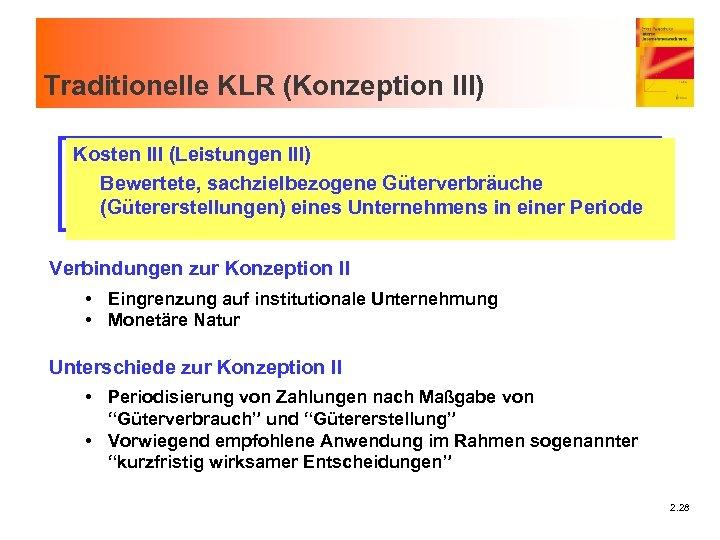 Traditionelle KLR (Konzeption III) Kosten III (Leistungen III) Bewertete, sachzielbezogene Güterverbräuche (Gütererstellungen) eines Unternehmens
