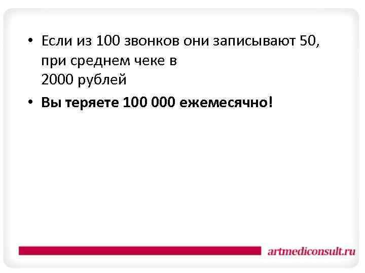 • Если из 100 звонков они записывают 50, при среднем чеке в 2000