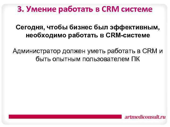 3. Умение работать в CRM системе Сегодня, чтобы бизнес был эффективным, необходимо работать в