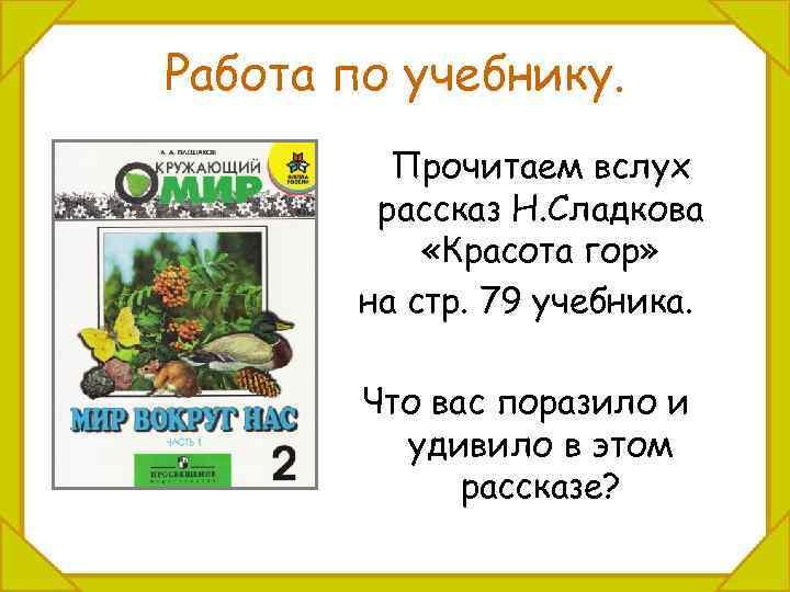 Работа по учебнику. Прочитаем вслух рассказ Н. Сладкова «Красота гор» на стр. 79 учебника.