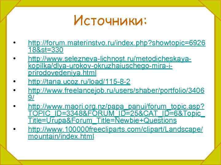 Источники: • • • http: //forum. materinstvo. ru/index. php? showtopic=6926 18&st=330 http: //www. selezneva-lichnost.