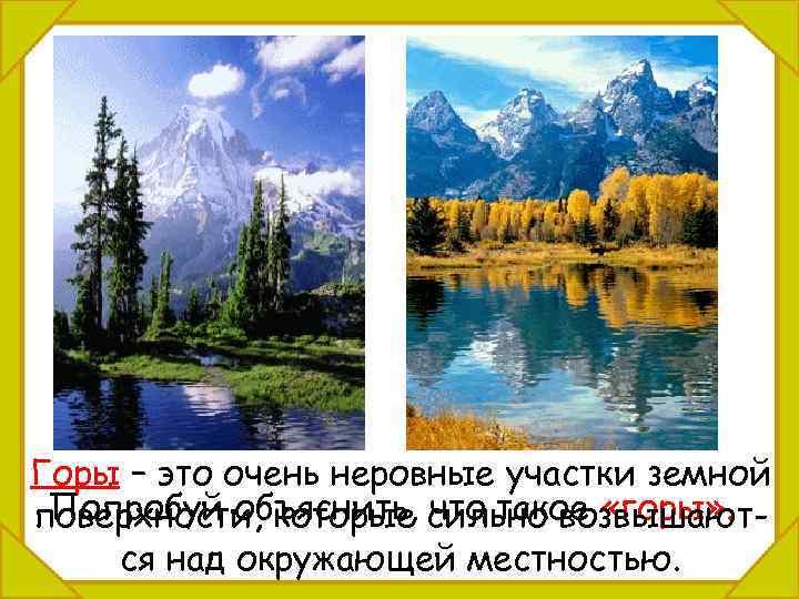Горы – это очень неровные участки земной Попробуй объяснить, что такое «горы» . поверхности,
