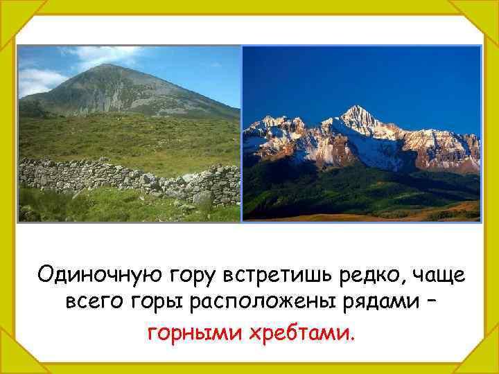 Одиночную гору встретишь редко, чаще всего горы расположены рядами – горными хребтами.
