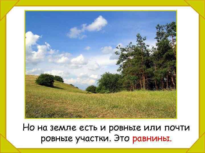 Но на земле есть и ровные или почти ровные участки. Это равнины.