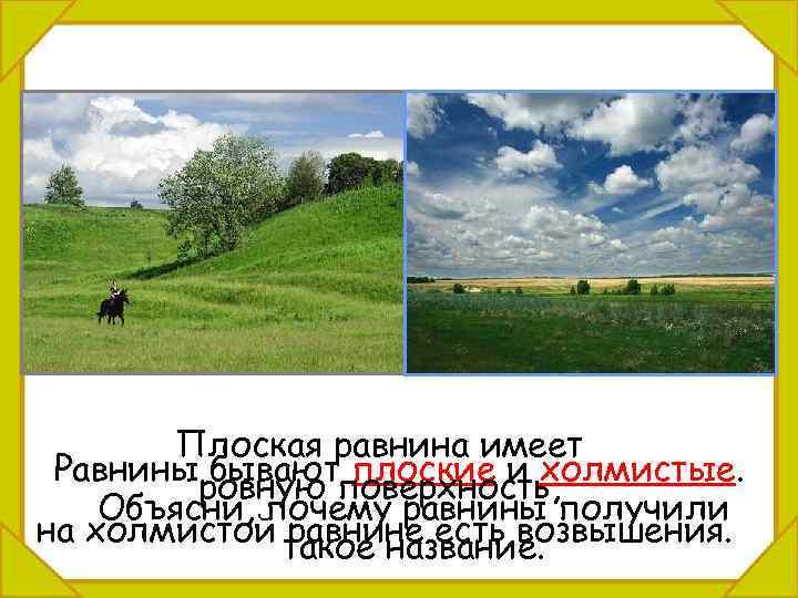 Плоская равнина имеет Равниныровную поверхность, бывают плоские и холмистые. Объясни, почему равнины получили на