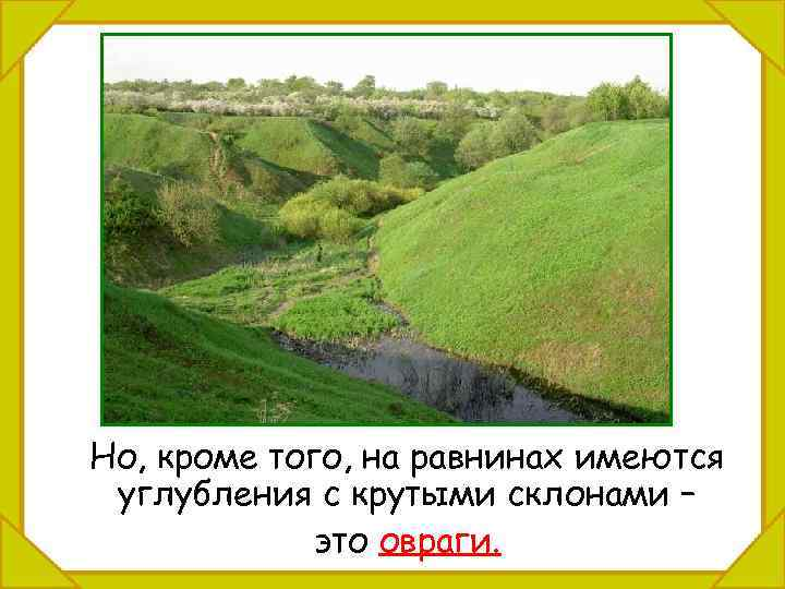 Но, кроме того, на равнинах имеются углубления с крутыми склонами – это овраги.
