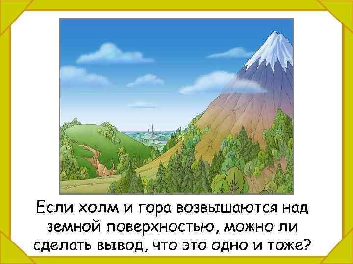 Если холм и гора возвышаются над земной поверхностью, можно ли сделать вывод, что это