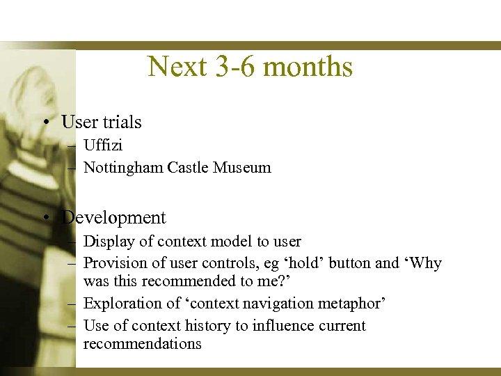 Next 3 -6 months • User trials – Uffizi – Nottingham Castle Museum •