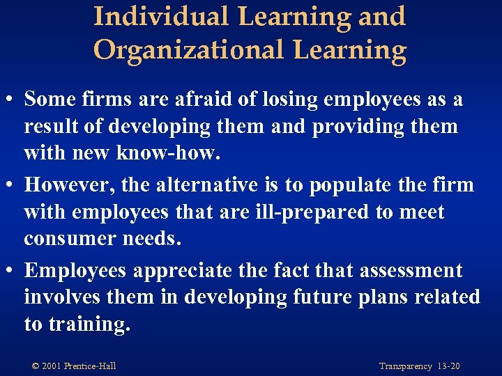 Individual Learning and Organizational Learning • Some firms are afraid of losing employees as