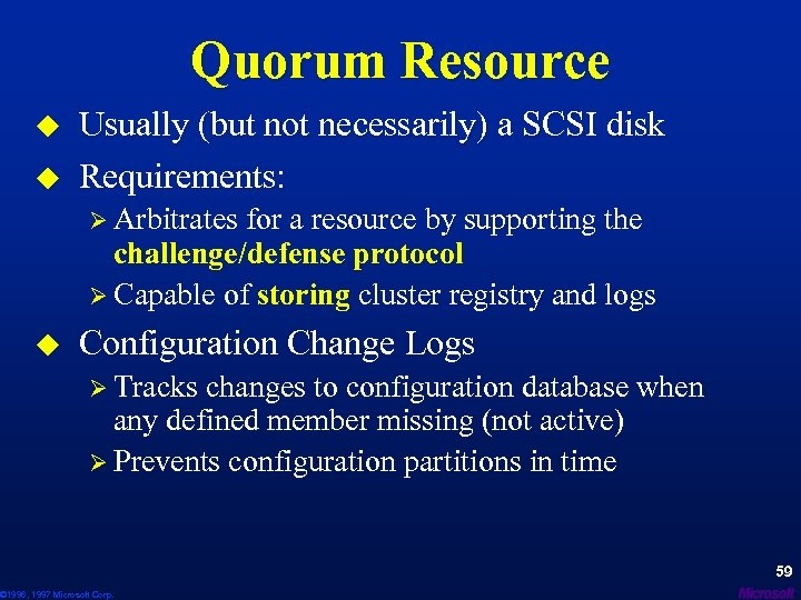 Quorum Resource u u Usually (but not necessarily) a SCSI disk Requirements: Ø Arbitrates