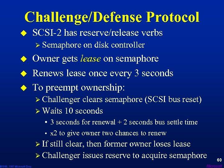 Challenge/Defense Protocol u SCSI-2 has reserve/release verbs Ø Semaphore on disk controller u u