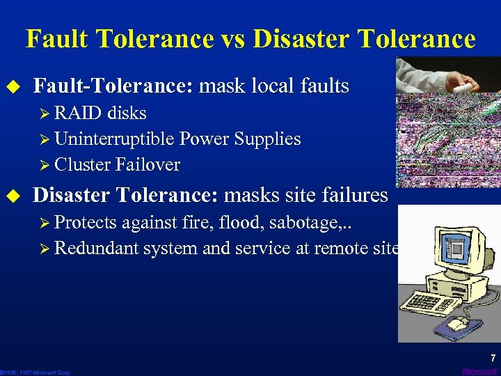 Fault Tolerance vs Disaster Tolerance u Fault-Tolerance: mask local faults Ø RAID disks Ø