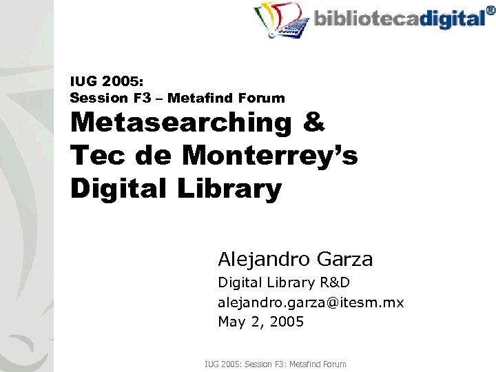 1 IUG 2005: Session F 3 – Metafind Forum Metasearching & Tec de Monterrey's