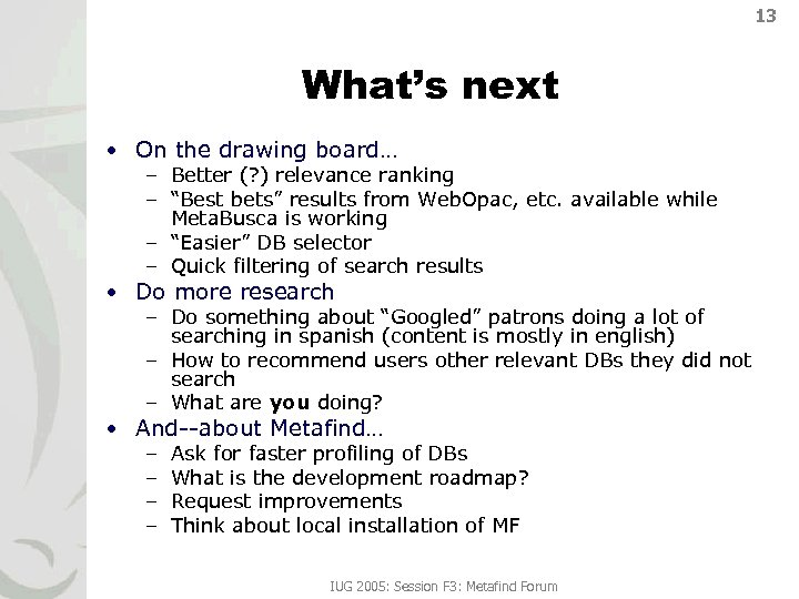 13 What's next • On the drawing board… – Better (? ) relevance ranking