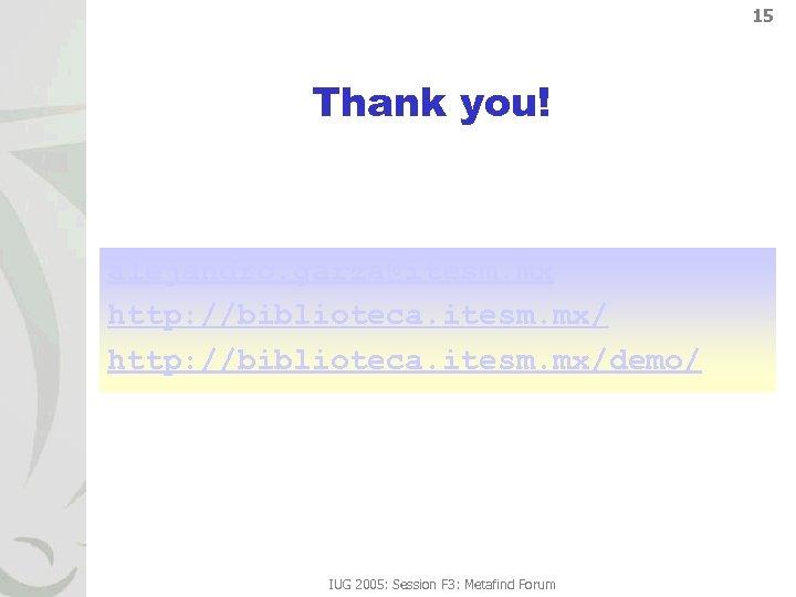 15 Thank you! alejandro. garza@itesm. mx http: //biblioteca. itesm. mx/demo/ IUG 2005: Session F