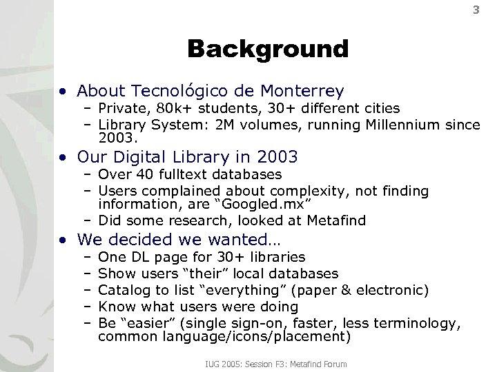 3 Background • About Tecnológico de Monterrey – Private, 80 k+ students, 30+ different
