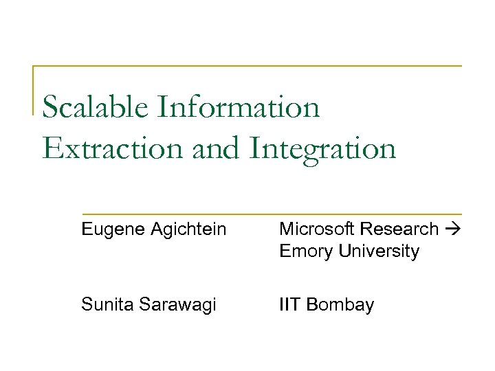 Scalable Information Extraction and Integration Eugene Agichtein Microsoft Research Emory University Sunita Sarawagi IIT