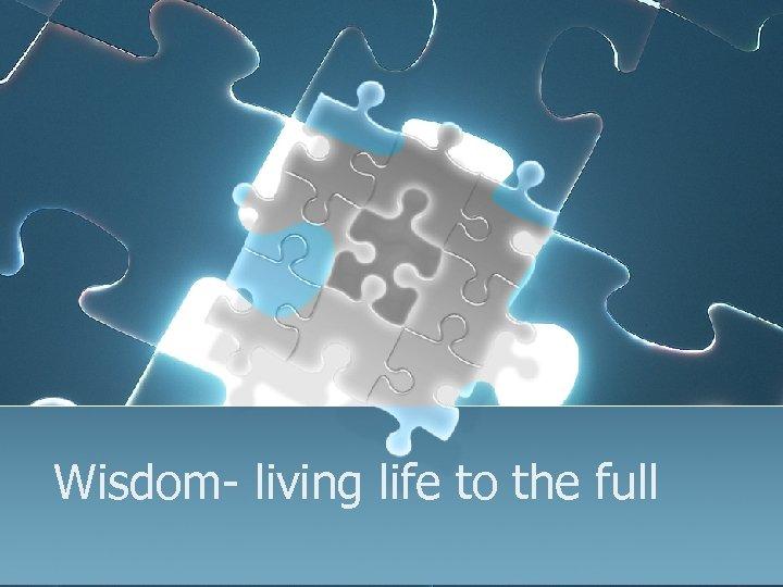 Wisdom- living life to the full