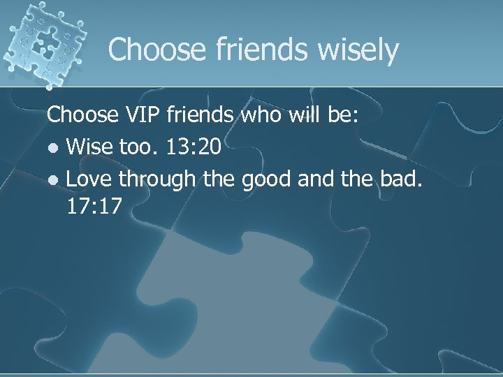 Choose friends wisely Choose VIP friends who will be: l Wise too. 13: 20