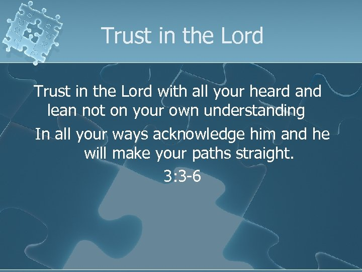 Trust in the Lord with all your heard and lean not on your own