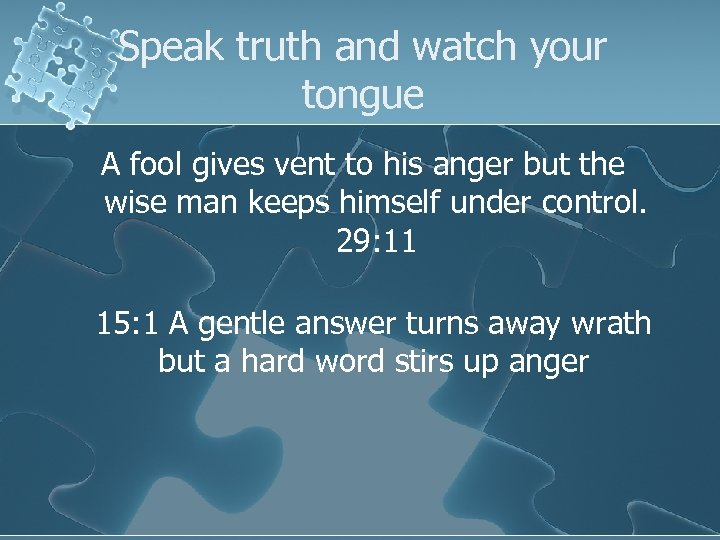 Speak truth and watch your tongue A fool gives vent to his anger but