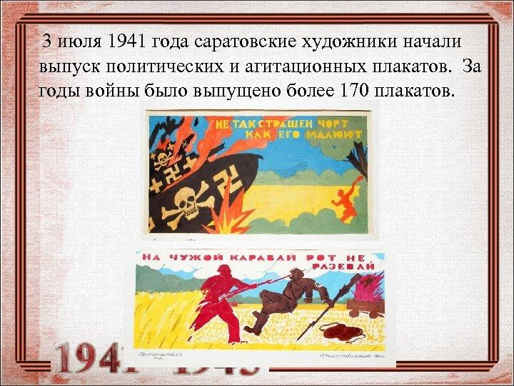 3 июля 1941 года саратовские художники начали выпуск политических и агитационных плакатов. За