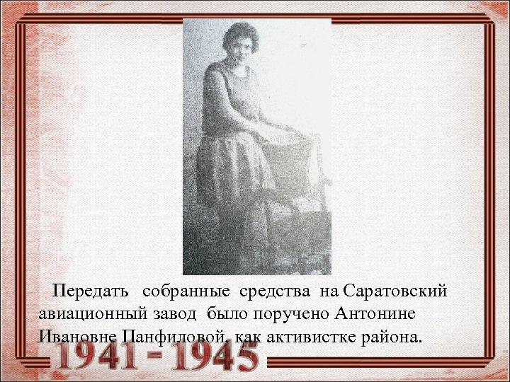 Передать собранные средства на Саратовский авиационный завод было поручено Антонине Ивановне Панфиловой, как