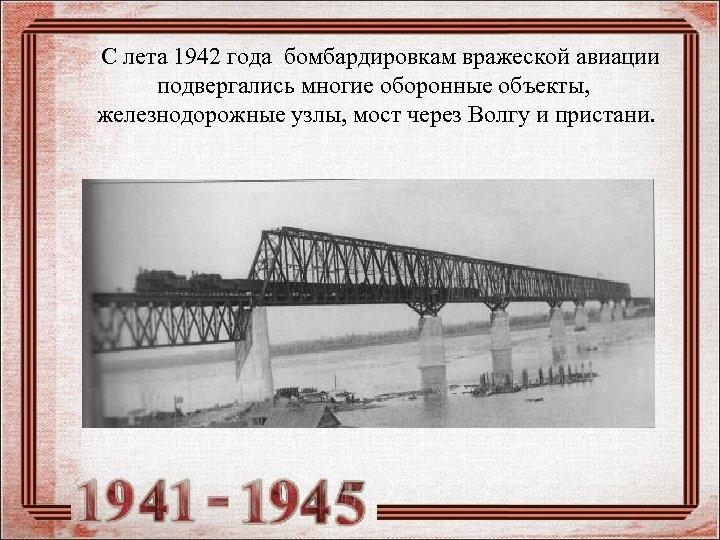 С лета 1942 года бомбардировкам вражеской авиации подвергались многие оборонные объекты, железнодорожные узлы,
