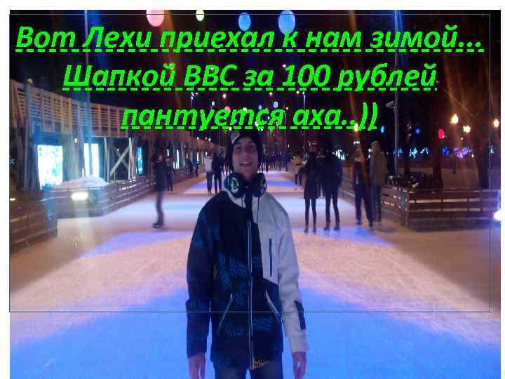 Вот Лехи приехал к нам зимой. . . Шапкой ВВС за 100 рублей пантуется